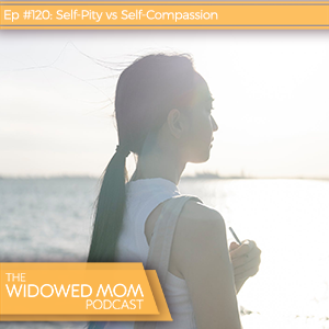 The Widowed Mom Podcast with Krista St-Germain | Self-Pity vs Self-Compassion